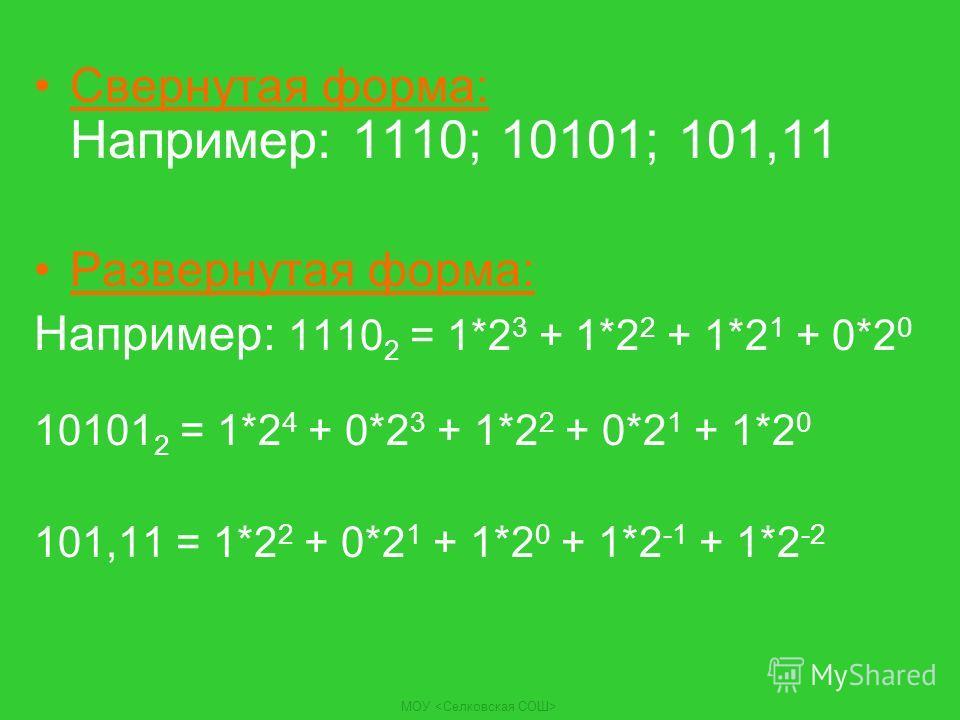 МОУ Свернутая форма: Например: 1110; 10101; 101,11 Развернутая форма: Например: 1110 2 = 1*2 3 + 1*2 2 + 1*2 1 + 0*2 0 10101 2 = 1*2 4 + 0*2 3 + 1*2 2 + 0*2 1 + 1*2 0 101,11 = 1*2 2 + 0*2 1 + 1*2 0 + 1*2 -1 + 1*2 -2