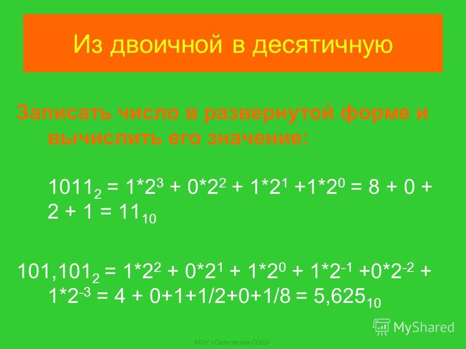 Из двоичной в десятичную Записать число в развернутой форме и вычислить его значение: 1011 2 = 1*2 3 + 0*2 2 + 1*2 1 +1*2 0 = 8 + 0 + 2 + 1 = 11 10 101,101 2 = 1*2 2 + 0*2 1 + 1*2 0 + 1*2 -1 +0*2 -2 + 1*2 -3 = 4 + 0+1+1/2+0+1/8 = 5,625 10