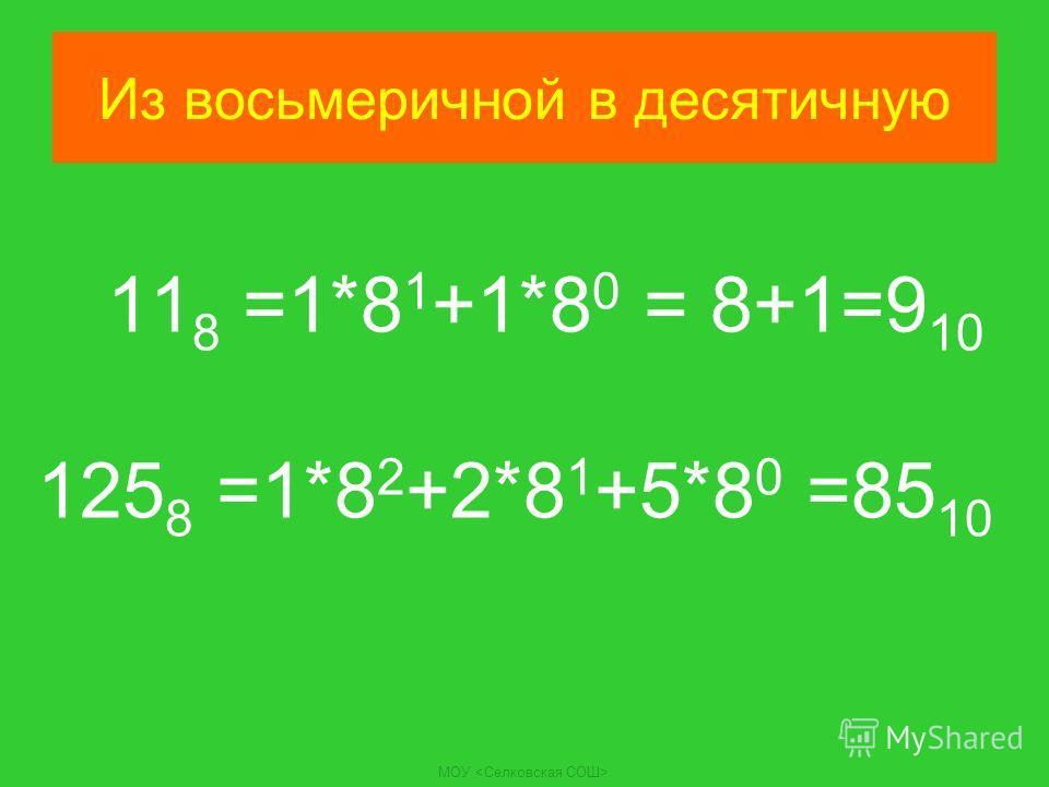 МОУ Из восьмеричной в десятичную 11 8 =1*8 1 +1*8 0 = 8+1=9 10 125 8 =1*8 2 +2*8 1 +5*8 0 =85 10