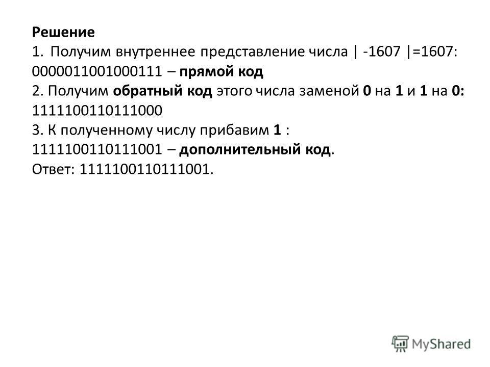1. Получим внутреннее представление числа | -1607 |=1607: 0000011001000111 – прямой код 2. Получим обратный код этого числа заменой 0 на 1 и 1 на 0: 1111100110111000 3. К полученному числу прибавим 1 : 1111100110111001 – дополнительный код. Ответ: 11