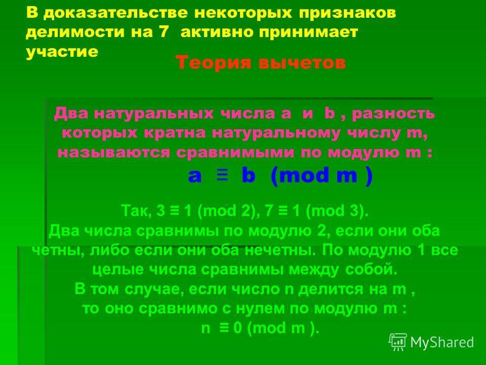 В доказательстве некоторых признаков делимости на 7 активно принимает участие Теория вычетов Два натуральных числа a и b, разность которых кратна натуральному числу m, называются сравнимыми по модулю m : a b (mod m ) Так, 3 1 (mod 2), 7 1 (mod 3). Дв