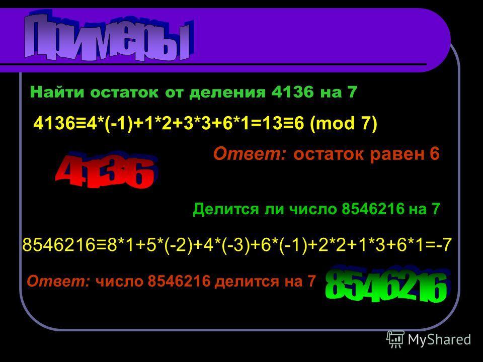 Найти остаток от деления 4136 на 7 41364*(-1)+1*2+3*3+6*1=136 (mod 7) Ответ: остаток равен 6 Делится ли число 8546216 на 7 85462168*1+5*(-2)+4*(-3)+6*(-1)+2*2+1*3+6*1=-7 Ответ: число 8546216 делится на 7