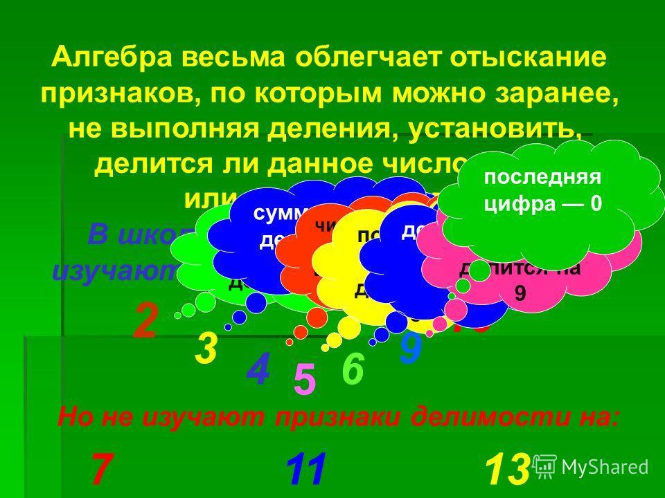Алгебра весьма облегчает отыскание признаков, по которым можно заранее, не выполняя деления, установить, делится ли данное число на тот или иной делитель. В школьной программе дети изучают признаки делимости на: 2 3 4 5 6 9 10 Но не изучают признаки