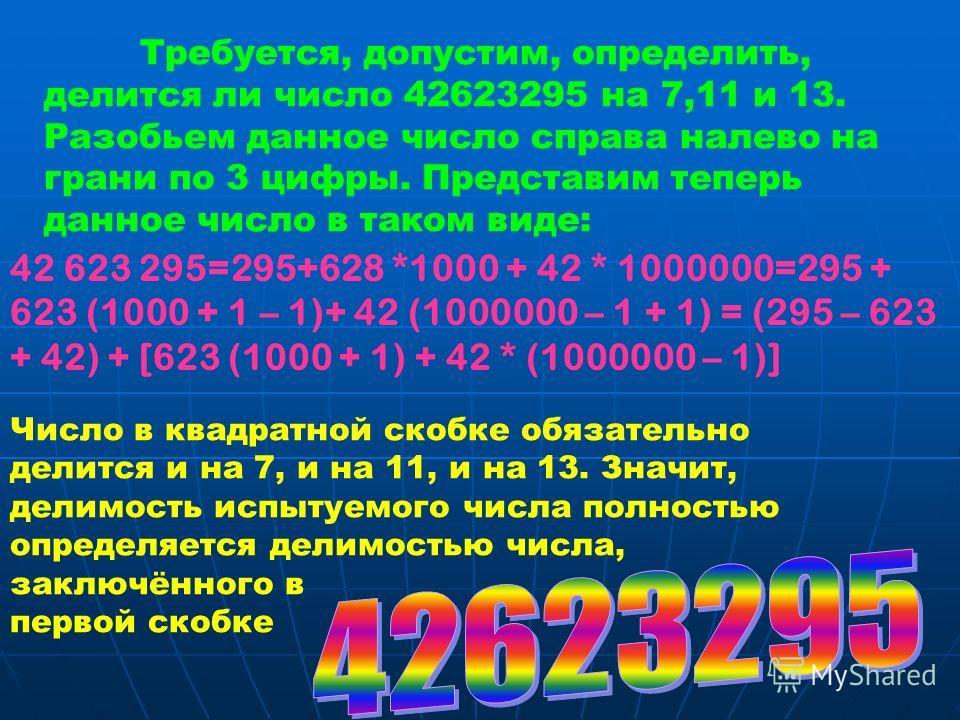 Требуется, допустим, определить, делится ли число 42623295 на 7,11 и 13. Разобьем данное число справа налево на грани по 3 цифры. Представим теперь данное число в таком виде: 42 623 295=295+628 *1000 + 42 * 1000000=295 + 623 (1000 + 1 – 1)+ 42 (10000