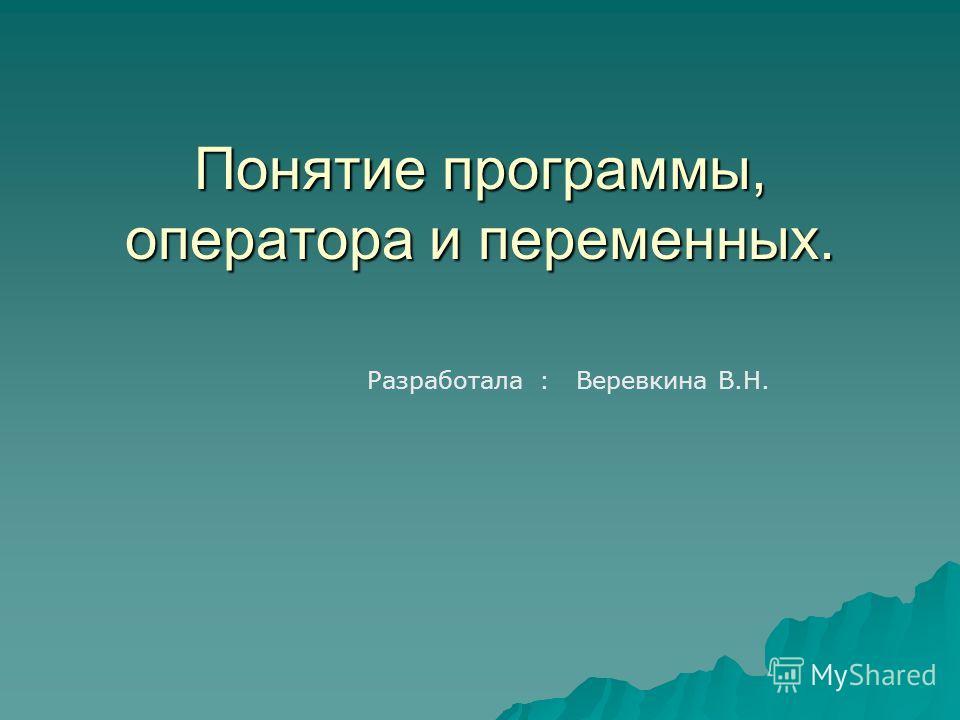 Понятие программы, оператора и переменных. Разработала : Веревкина В.Н.