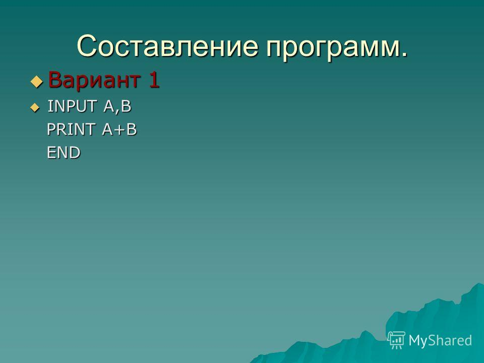 Составление программ. Вариант 1 Вариант 1 INPUT A,B INPUT A,B PRINT A+B PRINT A+B END END