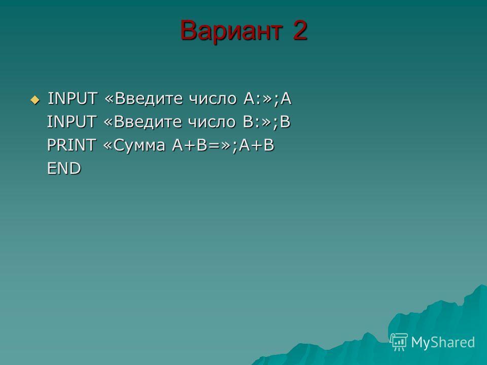Вариант 2 INPUT «Введите число А:»;A INPUT «Введите число А:»;A INPUT «Введите число В:»;B INPUT «Введите число В:»;B PRINT «Сумма А+В=»;A+B PRINT «Сумма А+В=»;A+B END END