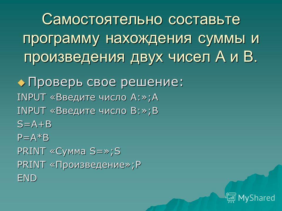 Самостоятельно составьте программу нахождения суммы и произведения двух чисел А и В. Проверь свое решение: Проверь свое решение: INPUT «Введите число А:»;A INPUT «Введите число В:»;B S=A+BP=A*B PRINT «Сумма S=»;S PRINT «Произведение»;P END