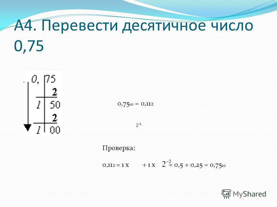 А4. Перевести десятичное число 0,75 0,75 10 = 0,11 2 Проверка: 0,11 2 = 1 х + 1 х = 0,5 + 0,25 = 0,75 10