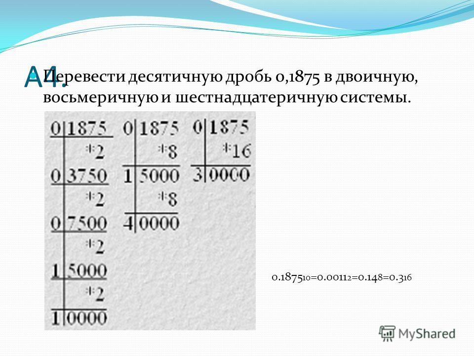 А4. Перевести десятичную дробь 0,1875 в двоичную, восьмеричную и шестнадцатеричную системы. 0.1875 10 =0.0011 2 =0.14 8 =0.3 16