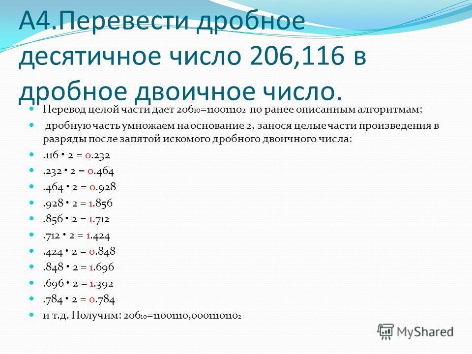 А4. Перевести дробное десятичное число 206,116 в дробное двоичное число. Перевод целой части дает 206 10 =11001110 2 по ранее описанным алгоритмам; дробную часть умножаем на основание 2, занося целые части произведения в разряды после запятой искомог