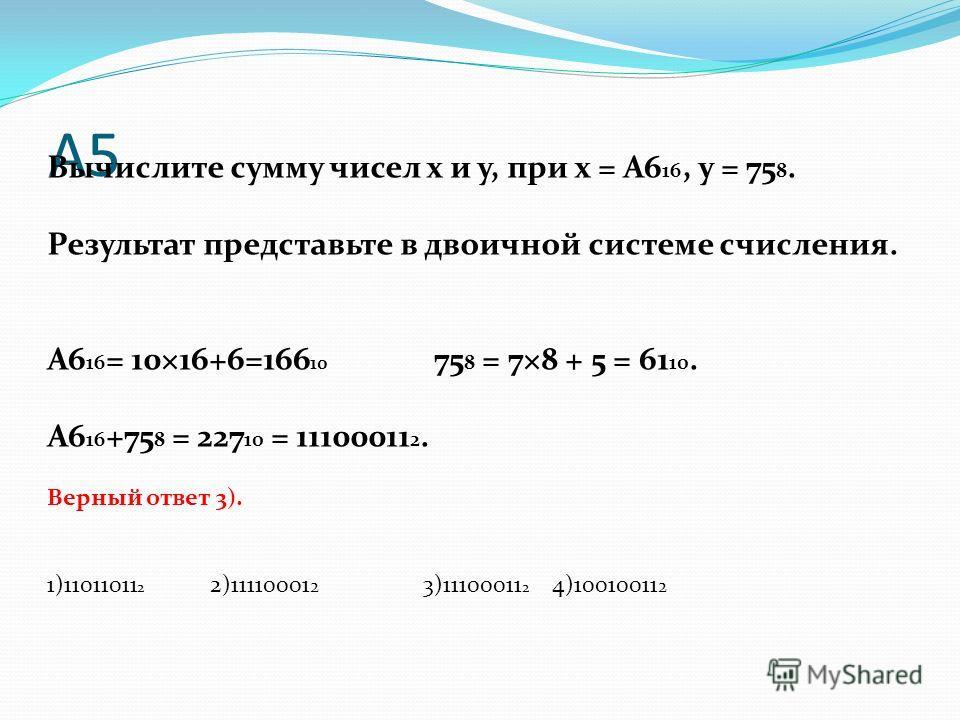 А5 Вычислите сумму чисел x и y, при x = A6 16, y = 75 8. Результат представьте в двоичной системе счисления. А6 16 = 10×16+6=166 10 75 8 = 7×8 + 5 = 61 10. А6 16 +75 8 = 227 10 = 11100011 2. Верный ответ 3). 1)11011011 2 2)11110001 2 3)11100011 2 4)1