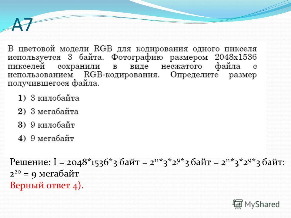 А7 Решение: I = 2048*1536*3 байт = 2 11 *3*2 9 *3 байт = 2 11 *3*2 9 *3 байт: 2 20 = 9 мегабайт Верный ответ 4).
