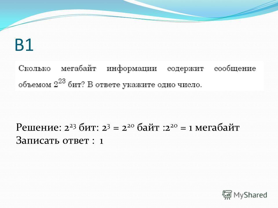 В1 Решение: 2 23 бит: 2 3 = 2 20 байт :2 20 = 1 мегабайт Записать ответ : 1