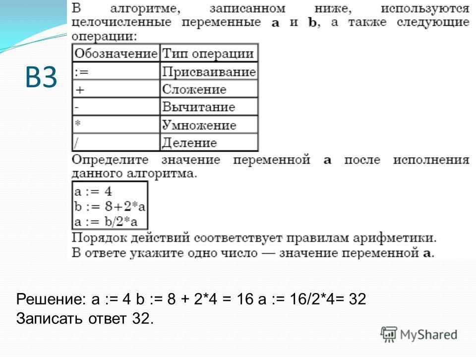 В3 Решение: a := 4 b := 8 + 2*4 = 16 a := 16/2*4= 32 Записать ответ 32.