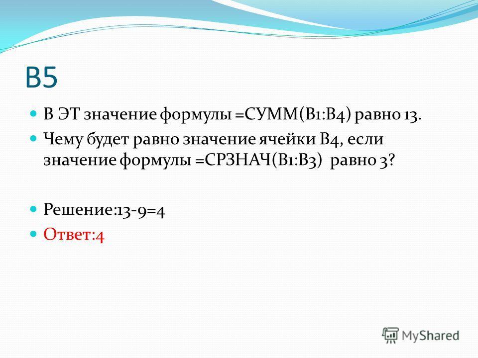 В5 В ЭТ значение формулы =СУММ(В1:В4) равно 13. Чему будет равно значение ячейки В4, если значение формулы =СРЗНАЧ(В1:В3) равно 3? Решение:13-9=4 Ответ:4