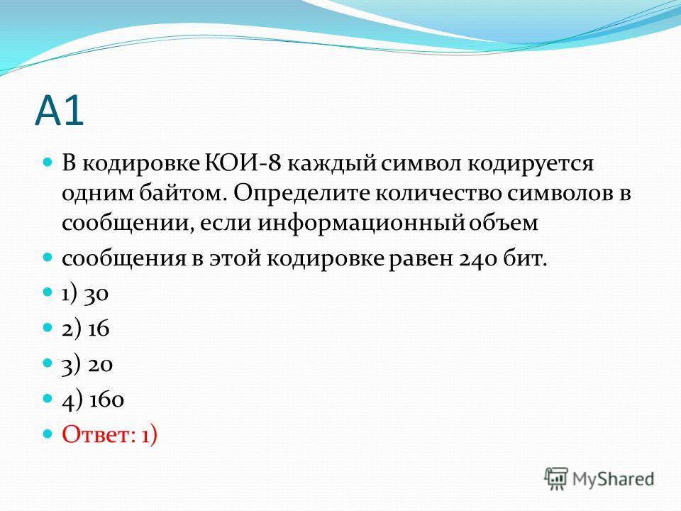 А1 В кодировке КОИ-8 каждый символ кодируется одним байтом. Определите количество символов в сообщении, если информационный объем сообщения в этой кодировке равен 240 бит. 1) 30 2) 16 3) 20 4) 160 Ответ: 1)