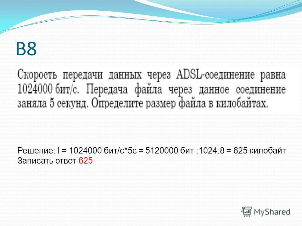 В8 Решение: I = 1024000 бит/с*5 с = 5120000 бит :1024:8 = 625 килобайт Записать ответ 625