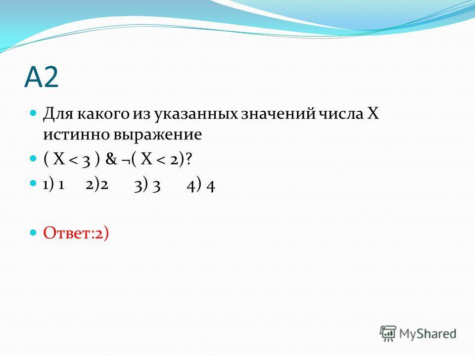 А2 Для какого из указанных значений числа X истинно выражение ( X < 3 ) & ¬( X < 2)? 1) 1 2)2 3) 3 4) 4 Ответ:2)