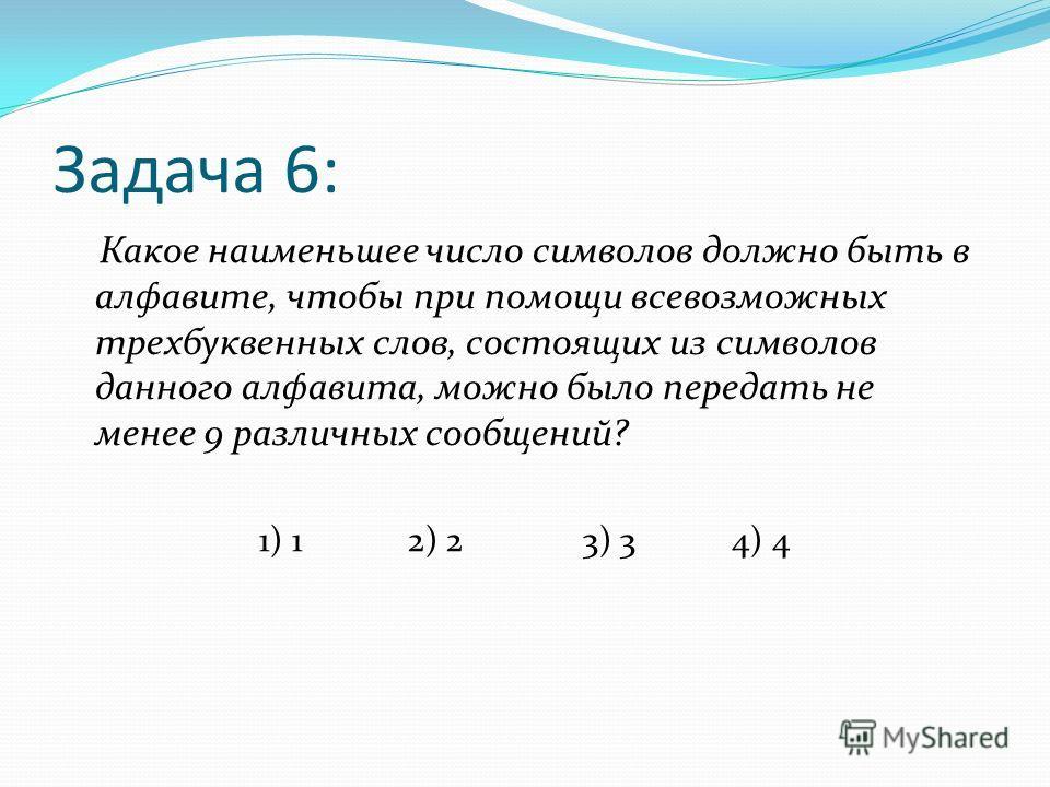 Задача 6: Какое наименьшее число символов должно быть в алфавите, чтобы при помощи всевозможных трехбуквенных слов, состоящих из символов данного алфавита, можно было передать не менее 9 различных сообщений? 1) 1 2) 2 3) 3 4) 4
