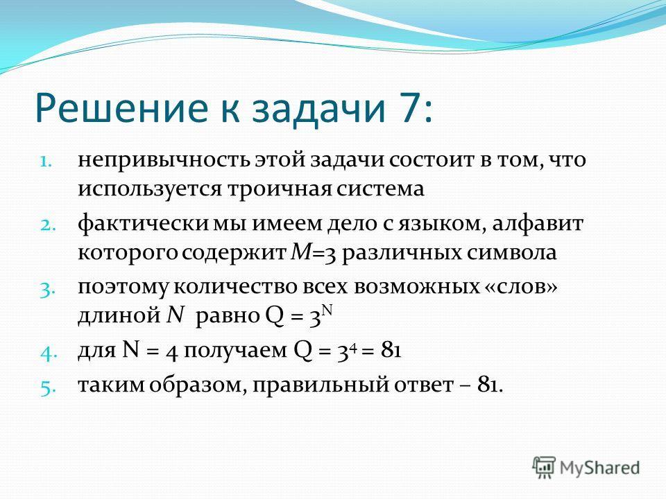 Решение к задачи 7: 1. непривычность этой задачи состоит в том, что используется троичная система 2. фактически мы имеем дело с языком, алфавит которого содержит M=3 различных символа 3. поэтому количество всех возможных «слов» длиной N равно Q = 3 N