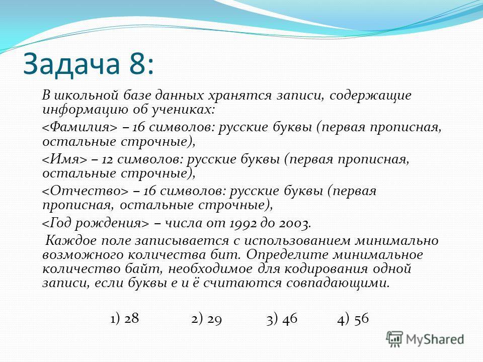 Задача 8: В школьной базе данных хранятся записи, содержащие информацию об учениках: – 16 символов: русские буквы (первая прописная, остальные строчные), – 12 символов: русские буквы (первая прописная, остальные строчные), – 16 символов: русские букв