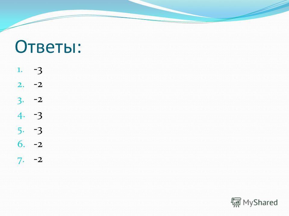 Ответы: 1. -3 2. -2 3. -2 4. -3 5. -3 6. -2 7. -2