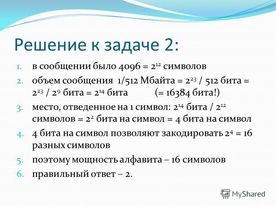 Решение к задаче 2: 1. в сообщении было 4096 = 2 12 символов 2. объем сообщения 1/512 Мбайта = 2 23 / 512 бита = 2 23 / 2 9 бита = 2 14 бита (= 16384 бита!) 3. место, отведенное на 1 символ: 2 14 бита / 2 12 символов = 2 2 бита на символ = 4 бита на
