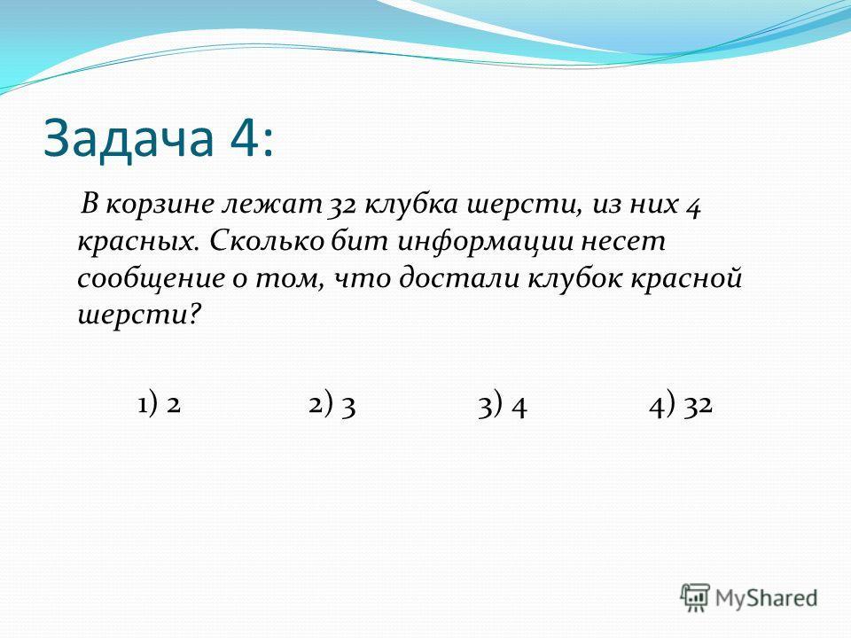 Задача 4: В корзине лежат 32 клубка шерсти, из них 4 красных. Сколько бит информации несет сообщение о том, что достали клубок красной шерсти? 1) 2 2) 3 3) 4 4) 32