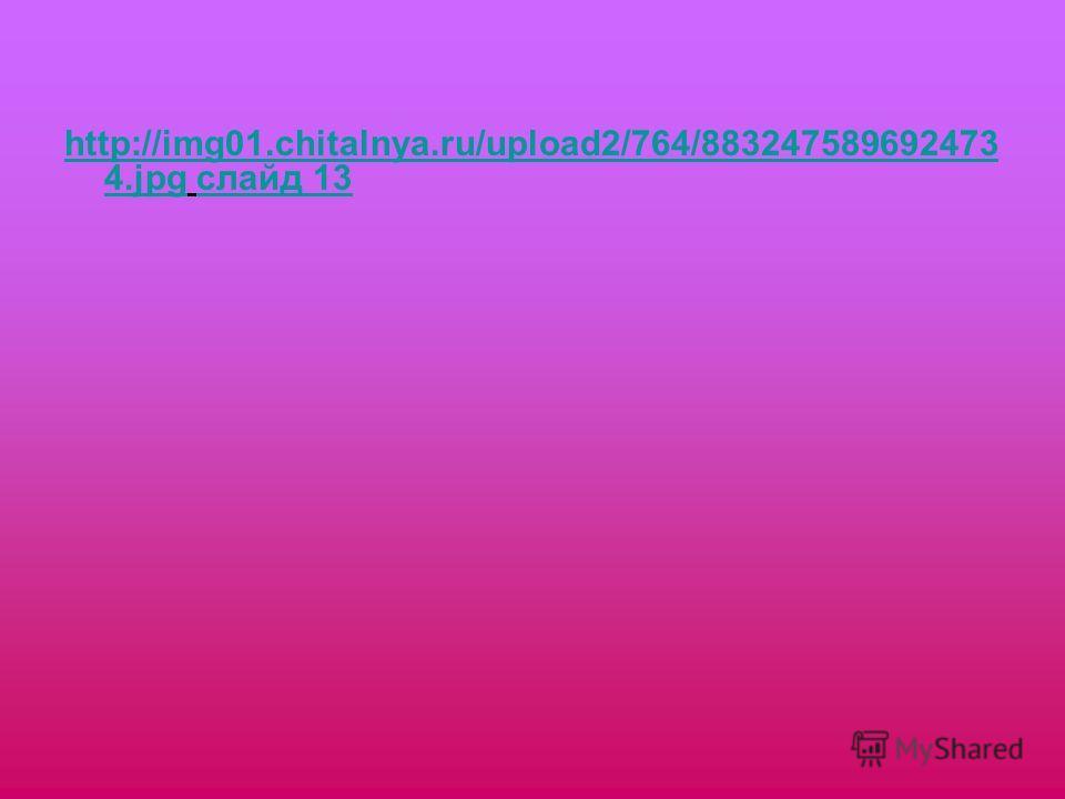 http://img01.chitalnya.ru/upload2/764/883247589692473 4.jpghttp://img01.chitalnya.ru/upload2/764/883247589692473 4. jpg слайд 13 слайд 13