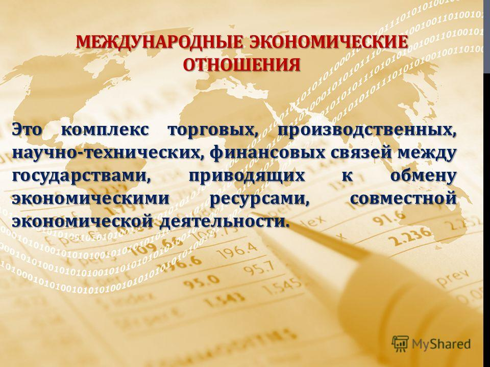 МЕЖДУНАРОДНЫЕ ЭКОНОМИЧЕСКИЕ ОТНОШЕНИЯ Это комплекс торговых, производственных, научно - технических, финансовых связей между государствами, приводящих к обмену экономическими ресурсами, совместной экономической деятельности.