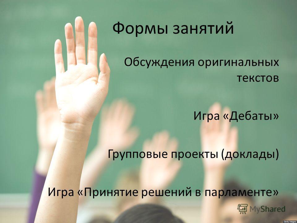 Формы занятий Обсуждения оригинальных текстов Игра «Дебаты» Групповые проекты (доклады) Игра «Принятие решений в парламенте»
