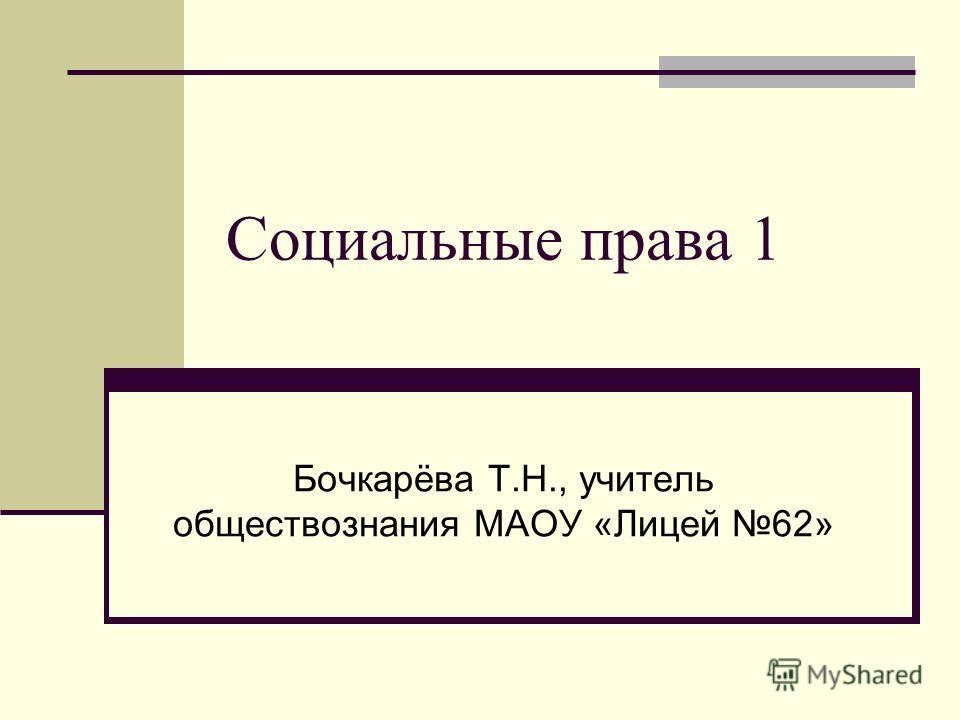 Социальные права 1 Бочкарёва Т.Н., учитель обществознания МАОУ «Лицей 62»