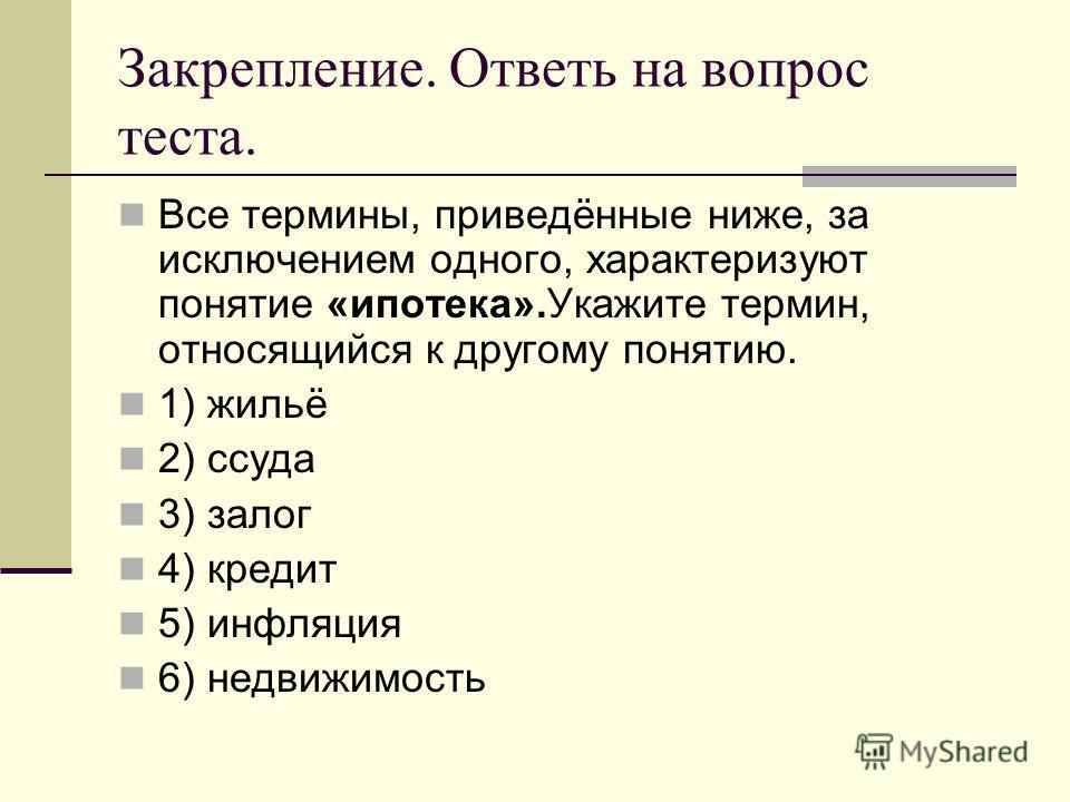 Закрепление. Ответь на вопрос теста. Все термины, приведённые ниже, за исключением одного, характеризуют понятие «ипотека».Укажите термин, относящийся к другому понятию. 1) жильё 2) ссуда 3) залог 4) кредит 5) инфляция 6) недвижимость