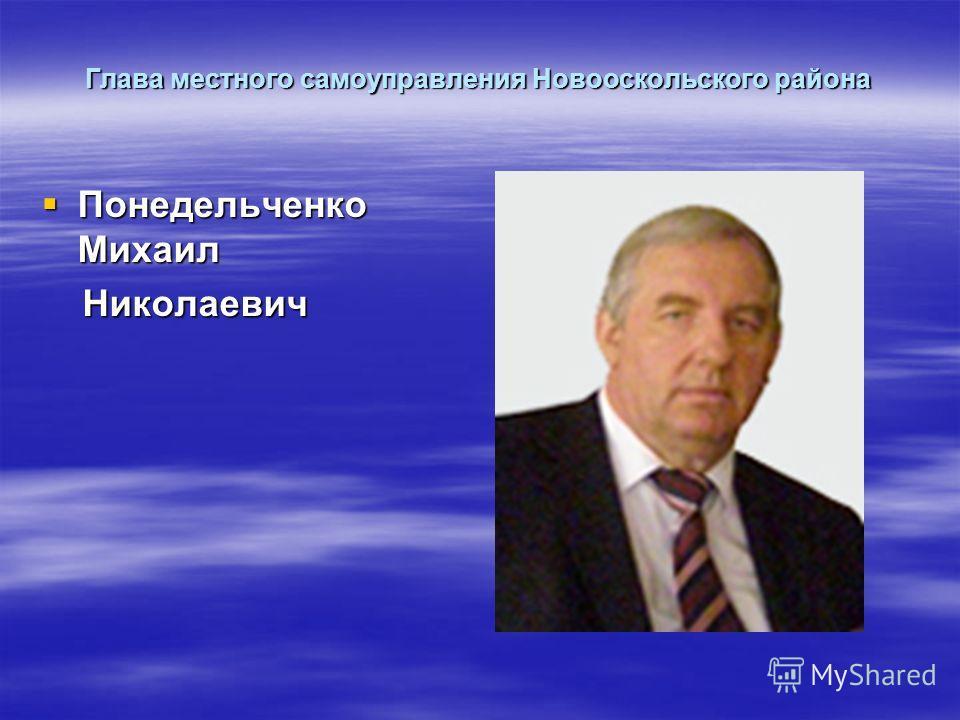 Глава местного самоуправления Новооскольского района Понедельченко Михаил Понедельченко Михаил Николаевич Николаевич