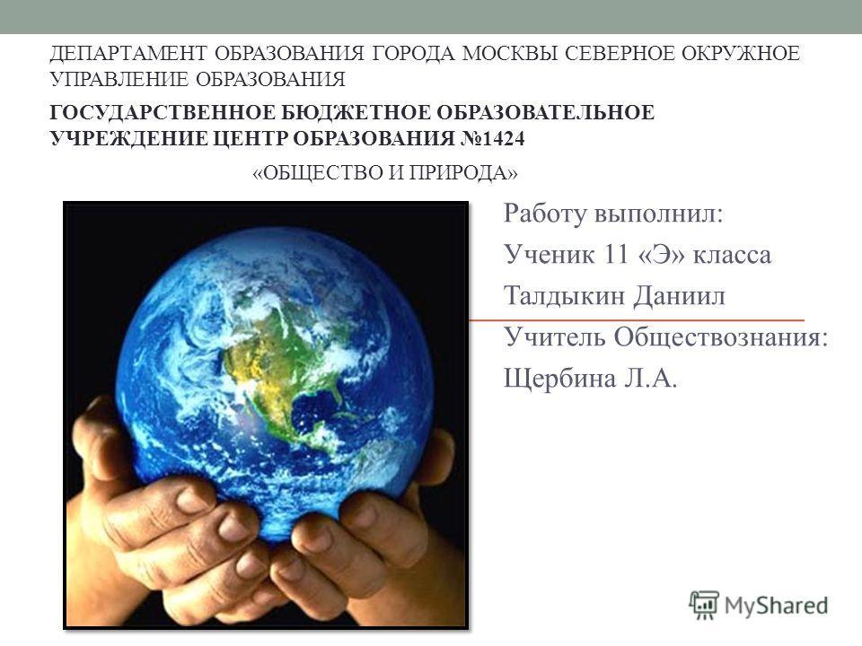 Работу выполнил: Ученик 11 «Э» класса Талдыкин Даниил Учитель Обществознания: Щербина Л.А. ГОСУДАРСТВЕННОЕ БЮДЖЕТНОЕ ОБРАЗОВАТЕЛЬНОЕ УЧРЕЖДЕНИЕ ЦЕНТР ОБРАЗОВАНИЯ 1424 ДЕПАРТАМЕНТ ОБРАЗОВАНИЯ ГОРОДА МОСКВЫ СЕВЕРНОЕ ОКРУЖНОЕ УПРАВЛЕНИЕ ОБРАЗОВАНИЯ «ОБЩ