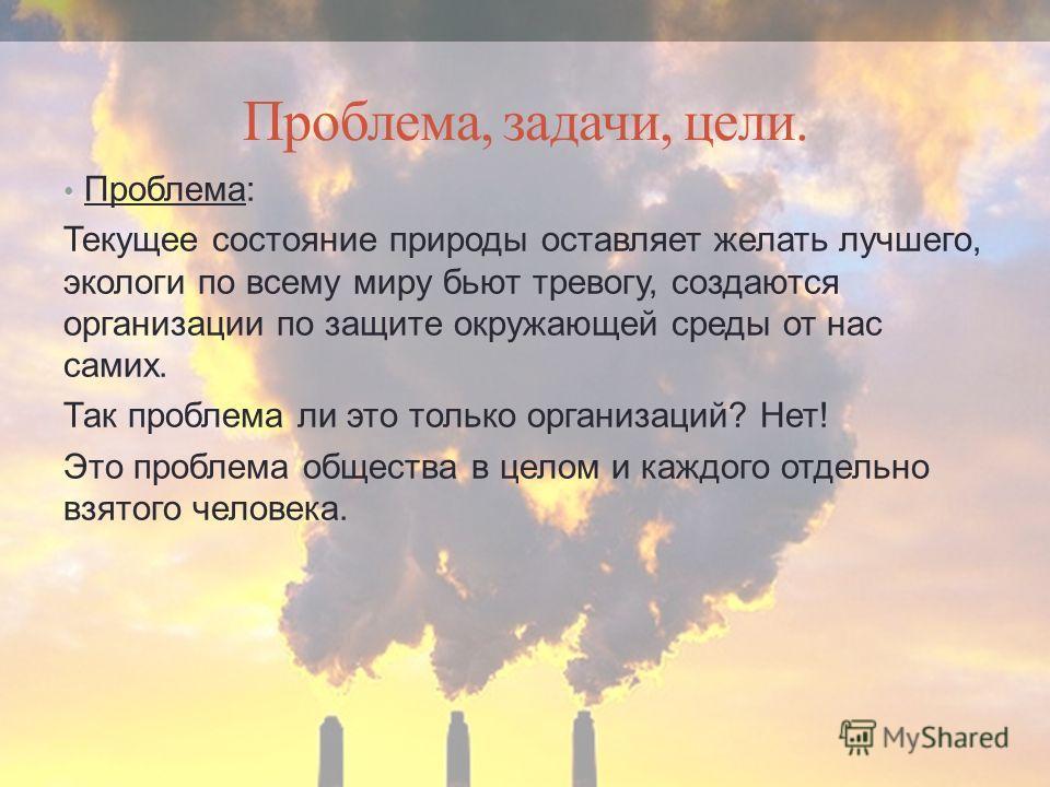 Проблема, задачи, цели. Проблема: Текущее состояние природы оставляет желать лучшего, экологи по всему миру бьют тревогу, создаются организации по защите окружающей среды от нас самих. Так проблема ли это только организаций? Нет! Это проблема обществ