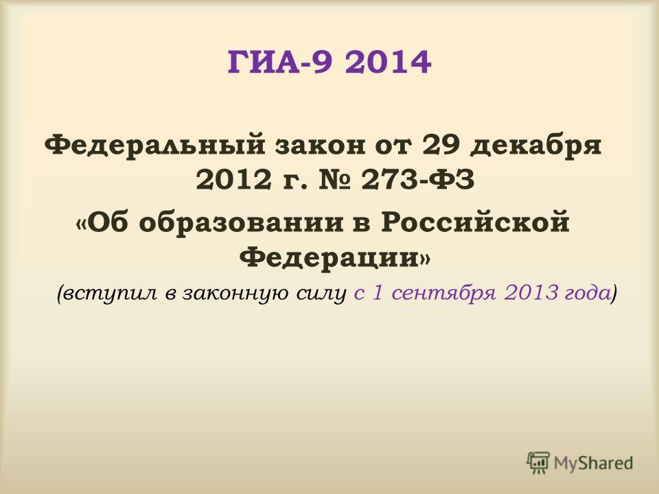 ГИА-9 2014 Федеральный закон от 29 декабря 2012 г. 273-ФЗ «Об образовании в Российской Федерации» (вступил в законную силу с 1 сентября 2013 года)