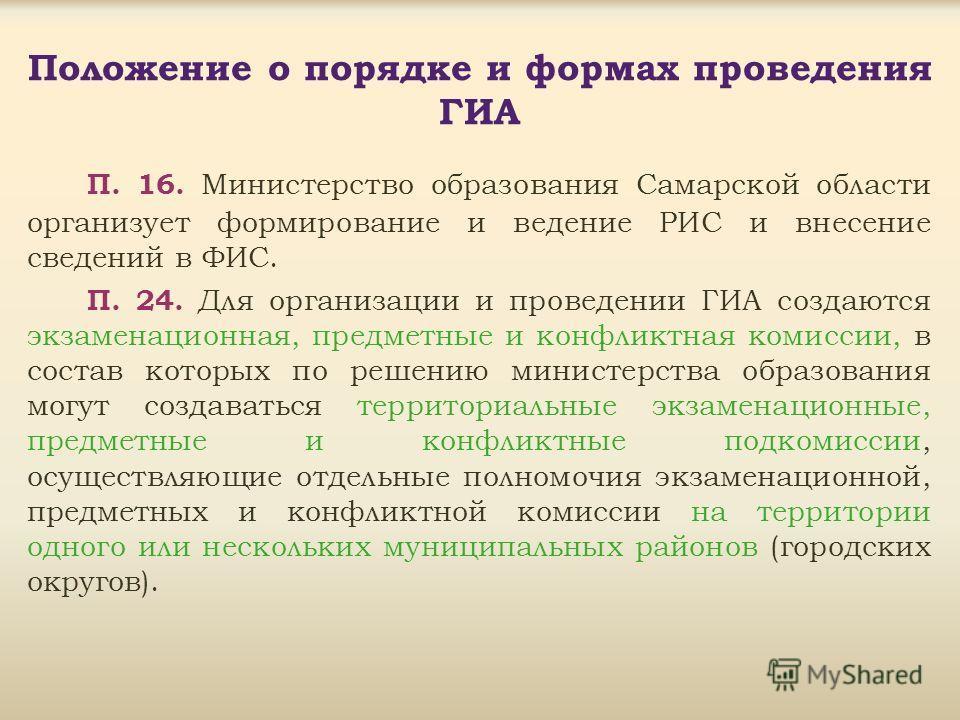 Положение о порядке и формах проведения ГИА П. 16. Министерство образования Самарской области организует формирование и ведение РИС и внесение сведений в ФИС. П. 24. Для организации и проведении ГИА создаются экзаменационная, предметные и конфликтная