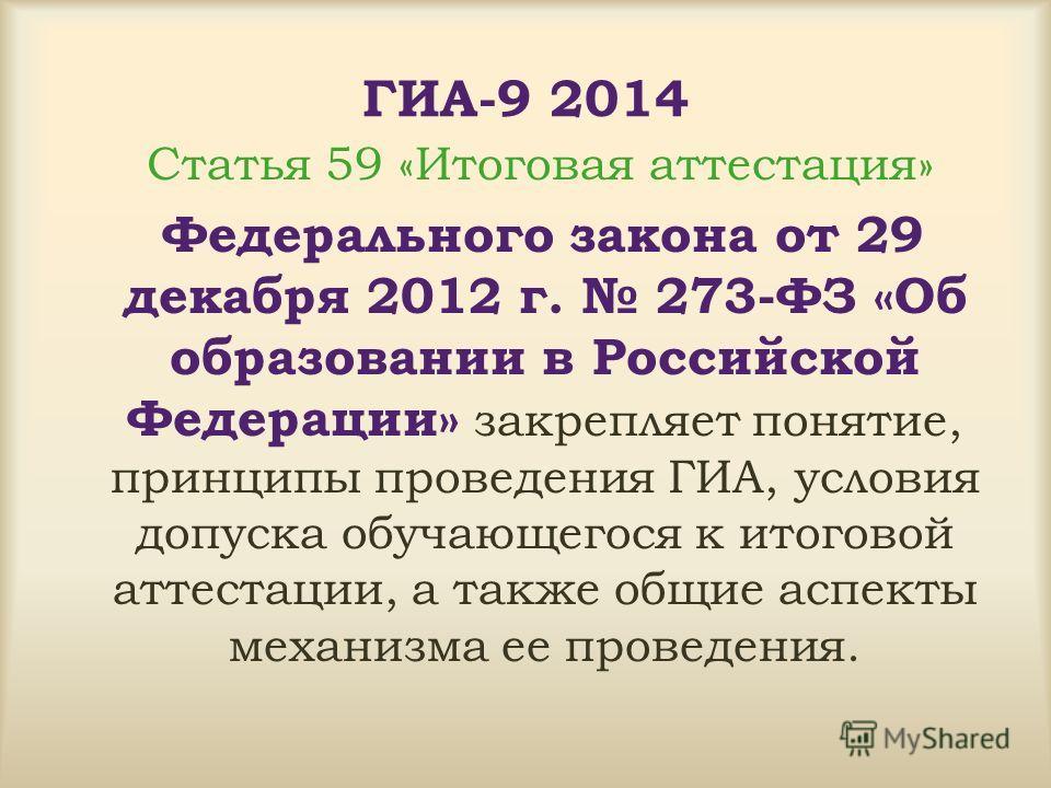 ГИА-9 2014 Статья 59 «Итоговая аттестация» Федерального закона от 29 декабря 2012 г. 273-ФЗ «Об образовании в Российской Федерации» закрепляет понятие, принципы проведения ГИА, условия допуска обучающегося к итоговой аттестации, а также общие аспекты