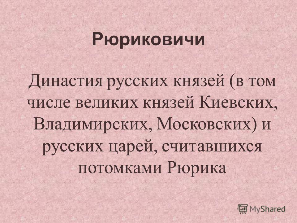 Рюриковичи Династия русских князей (в том числе великих князей Киевских, Владимирских, Московских) и русских царей, считавшихся потомками Рюрика