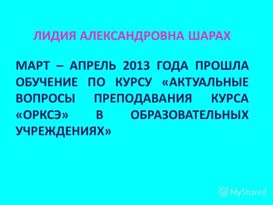 МАРТ – АПРЕЛЬ 2013 ГОДА ПРОШЛА ОБУЧЕНИЕ ПО КУРСУ «АКТУАЛЬНЫЕ ВОПРОСЫ ПРЕПОДАВАНИЯ КУРСА «ОРКСЭ» В ОБРАЗОВАТЕЛЬНЫХ УЧРЕЖДЕНИЯХ» ЛИДИЯ АЛЕКСАНДРОВНА ШАРАХ