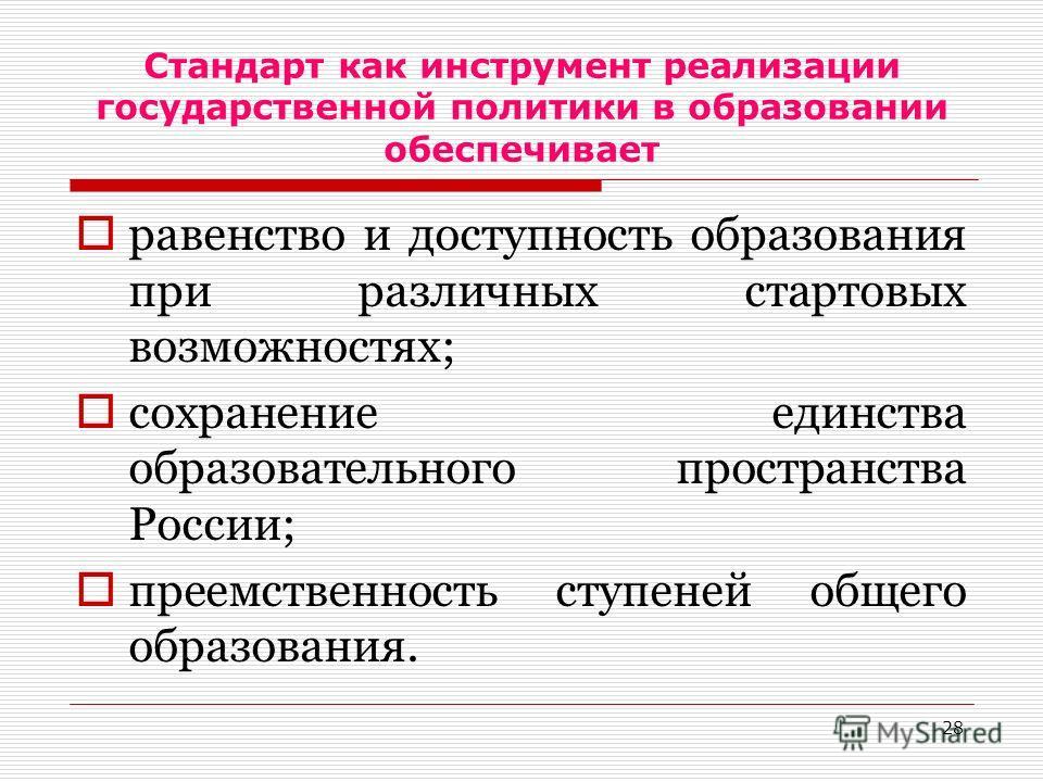 28 Стандарт как инструмент реализации государственной политики в образовании обеспечивает равенство и доступность образования при различных стартовых возможностях; сохранение единства образовательного пространства России; преемственность ступеней общ