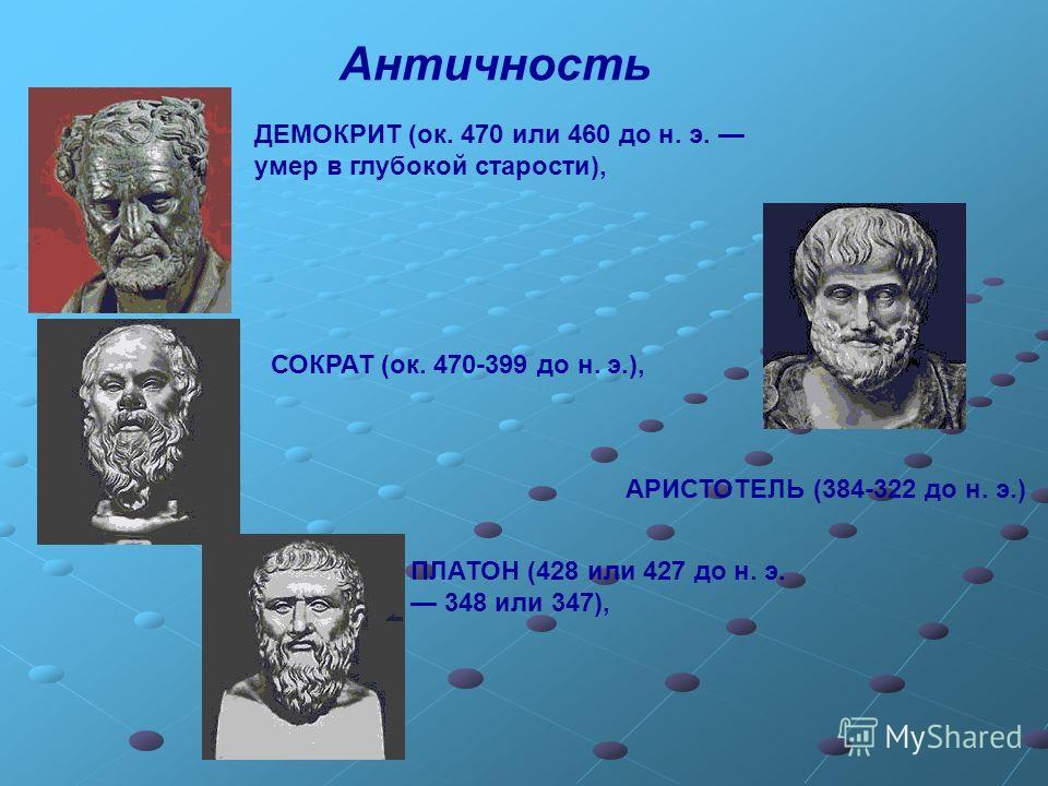 Античность ДЕМОКРИТ (ок. 470 или 460 до н. э. умер в глубокой старости), СОКРАТ (ок. 470-399 до н. э.), ПЛАТОН (428 или 427 до н. э. 348 или 347), АРИСТОТЕЛЬ (384-322 до н. э.)