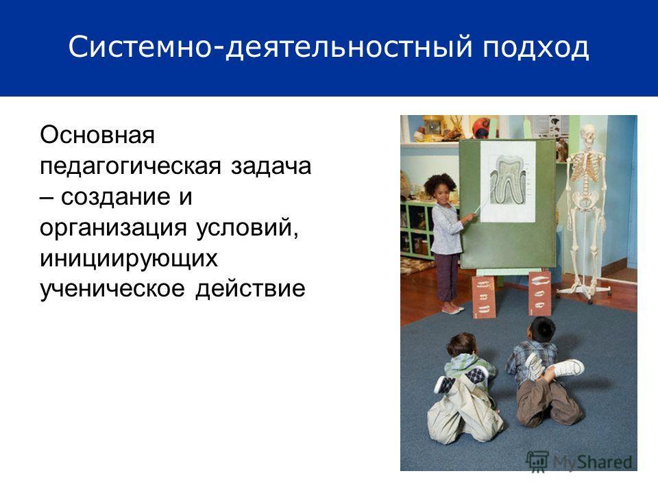 Системно-деятельностный подход Основная педагогическая задача – создание и организация условий, инициирующих ученическое действие