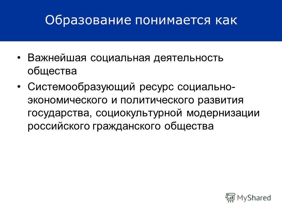 Образование понимается как Важнейшая социальная деятельность общества Системообразующий ресурс социально- экономического и политического развития государства, социокультурной модернизации российского гражданского общества