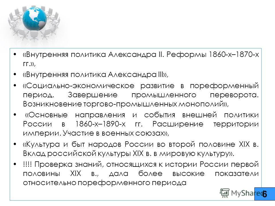6 «Внутренняя политика Александра II. Реформы 1860-х–1870-х гг.», «Внутренняя политика Александра III», «Социально-экономическое развитие в пореформенный период. Завершение промышленного переворота. Возникновение торгово-промышленных монополий», «Осн
