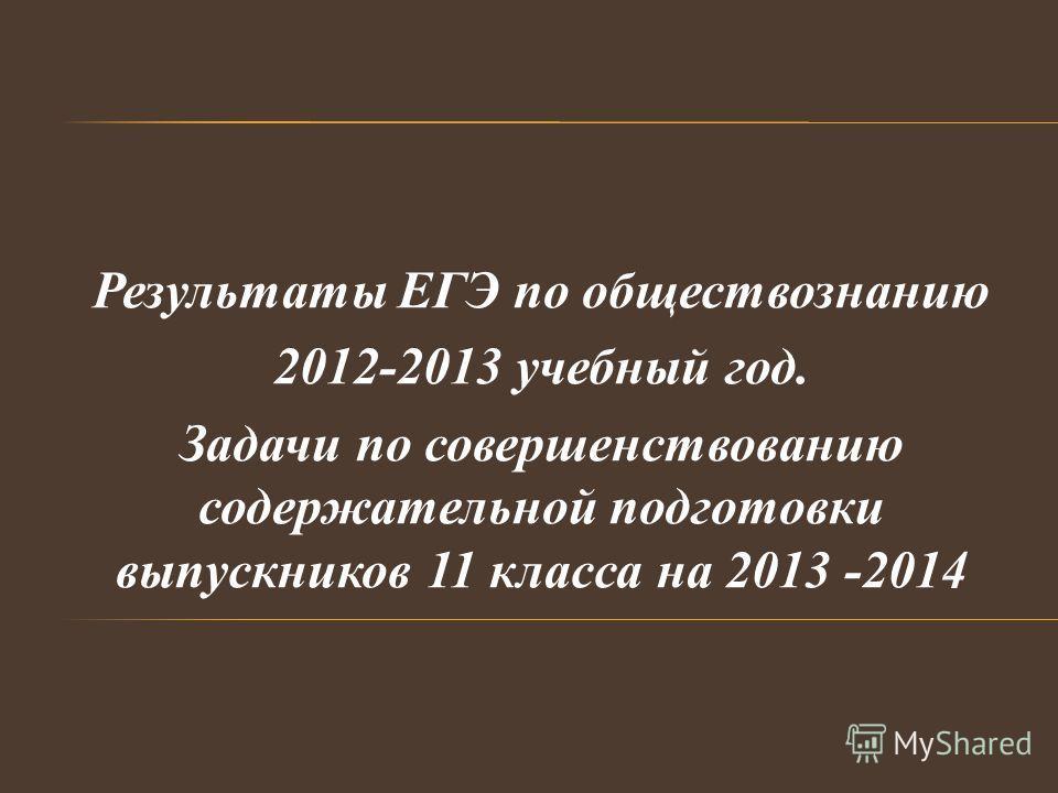 Результаты ЕГЭ по обществознанию 2012-2013 учебный год. Задачи по совершенствованию содержательной подготовки выпускников 11 класса на 2013 -2014