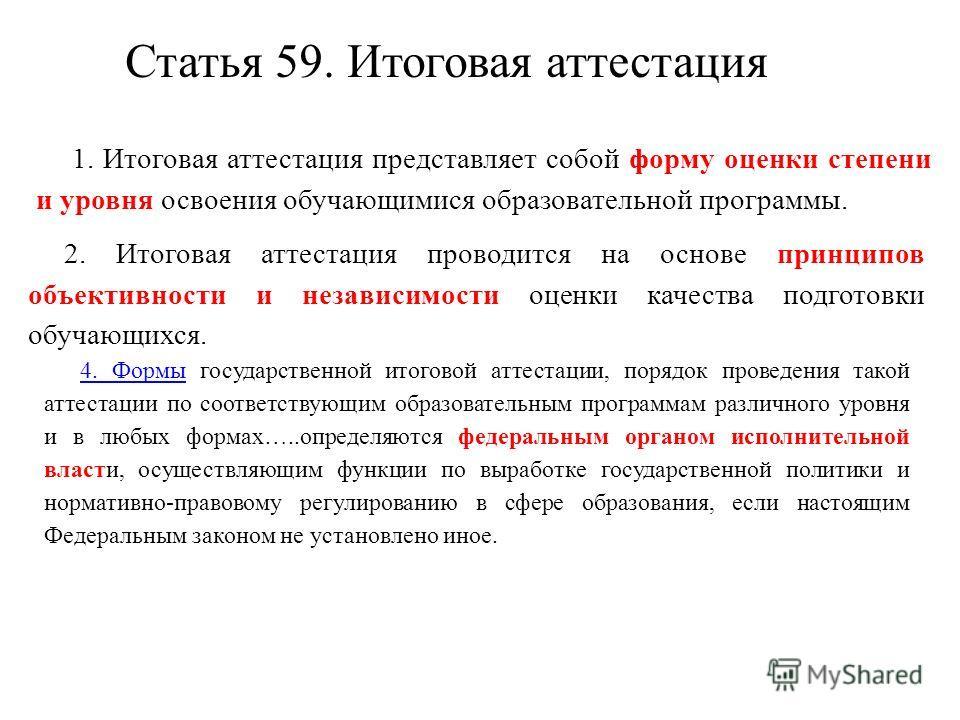 Статья 59. Итоговая аттестация 1. Итоговая аттестация представляет собой форму оценки степени и уровня освоения обучающимися образовательной программы. 2. Итоговая аттестация проводится на основе принципов объективности и независимости оценки качеств