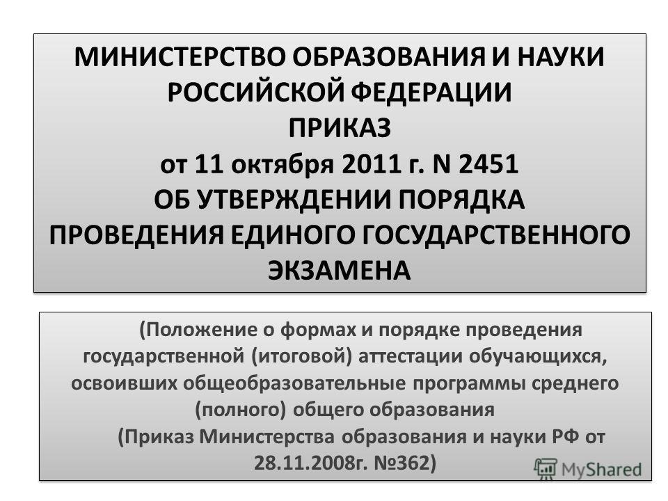 МИНИСТЕРСТВО ОБРАЗОВАНИЯ И НАУКИ РОССИЙСКОЙ ФЕДЕРАЦИИ ПРИКАЗ от 11 октября 2011 г. N 2451 ОБ УТВЕРЖДЕНИИ ПОРЯДКА ПРОВЕДЕНИЯ ЕДИНОГО ГОСУДАРСТВЕННОГО ЭКЗАМЕНА МИНИСТЕРСТВО ОБРАЗОВАНИЯ И НАУКИ РОССИЙСКОЙ ФЕДЕРАЦИИ ПРИКАЗ от 11 октября 2011 г. N 2451 ОБ
